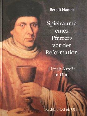 Spielräume eines Pfarrers vor der Reformation. Ulrich Krafft in Ulm