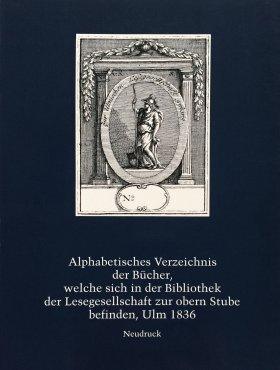 Alphabetisches Verzeichnis der Bücher, welche sich in der Lesegesellschaft zur obern Stube befinden, Ulm 1836